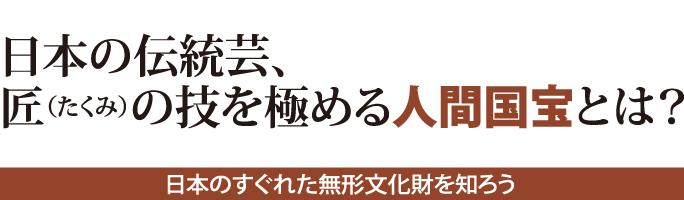日本の伝統芸、 匠(たくみ)の技を極める 人間国宝とは?